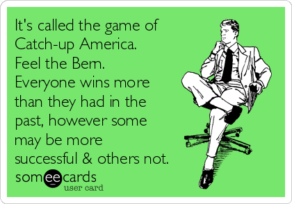 It's called the game of  Catch-up America. Feel the Bern. Everyone wins more than they had in the past, however some may be more successful & others not.