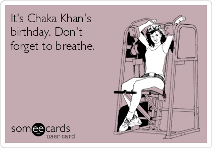It's Chaka Khan's birthday. Don't forget to breathe.
