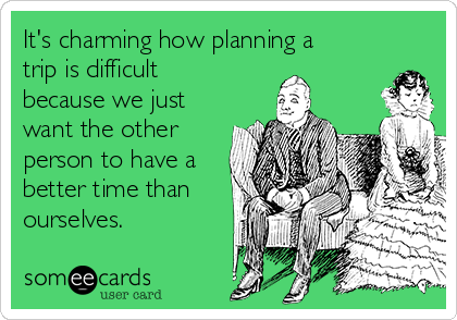 It's charming how planning a trip is difficult because we just want the other person to have a better time than ourselves.