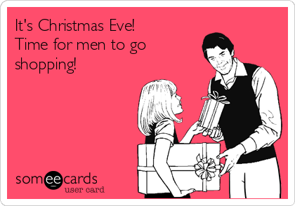 It's Christmas Eve!  Time for men to go shopping!