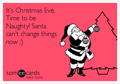 It's Christmas Eve, Time To Be Naughty! Santa Can't Change Things ...