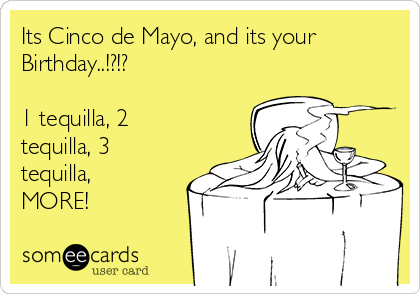 Its Cinco de Mayo, and its your Birthday..!?!?  1 tequilla, 2 tequilla, 3 tequilla, MORE!