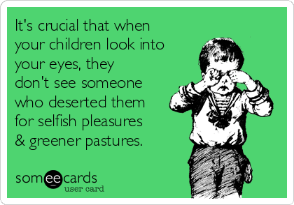 It's crucial that when your children look into  your eyes, they don't see someone who deserted them for selfish pleasures & greener pastures.