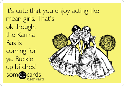 It's cute that you enjoy acting like mean girls. That's ok though, the Karma Bus is coming for ya. Buckle up bitches!