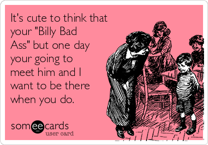 "It's cute to think that your ""Billy Bad Ass"" but one day your going to meet him and I want to be there when you do."
