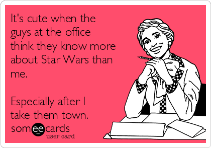 It's cute when the guys at the office think they know more about Star Wars than me.    Especially after I take them town.