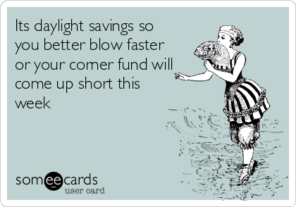 Its daylight savings so you better blow faster or your corner fund will come up short this week