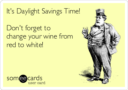 It's Daylight Savings Time!  Don't forget to change your wine from red to white!