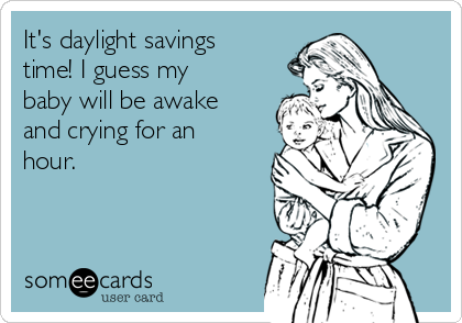 It's daylight savings time! I guess my baby will be awake and crying for an hour.