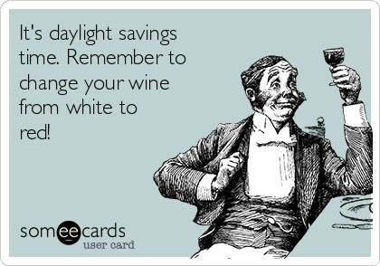 It's daylight savings time. Remember to change your wine from white to red!