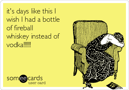 it's days like this I wish I had a bottle of fireball whiskey instead of vodka!!!!!!