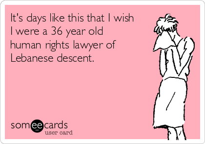 It's days like this that I wish I were a 36 year old human rights lawyer of Lebanese descent.