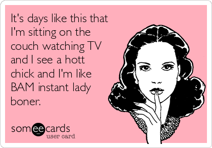 It's days like this that I'm sitting on the couch watching TV and I see a hott chick and I'm like BAM instant lady boner.