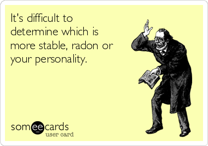 It's difficult to determine which is more stable, radon or your personality.