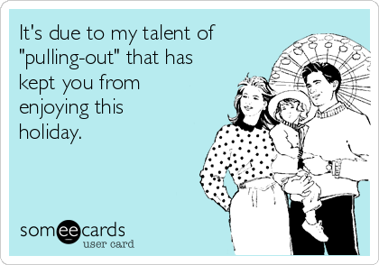 """It's due to my talent of """"pulling-out"""" that has kept you from enjoying this holiday."""