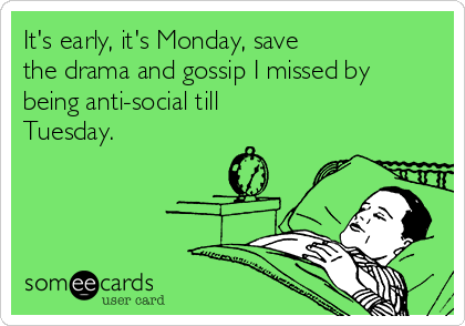 It's early, it's Monday, save  the drama and gossip I missed by being anti-social till Tuesday.
