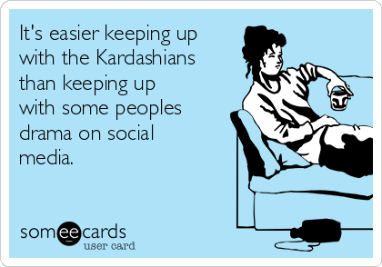 It's easier keeping up with the Kardashians than keeping up with some peoples drama on social media.