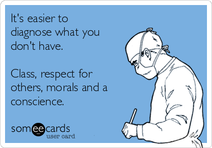 It's easier to diagnose what you don't have.   Class, respect for others, morals and a conscience.