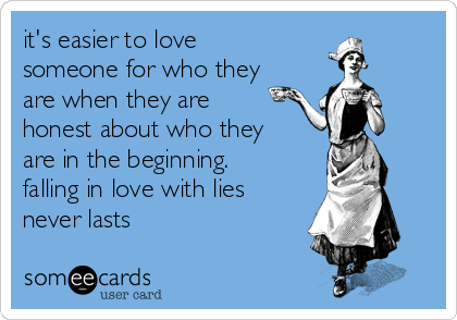 it's easier to love someone for who they are when they are honest about who they are in the beginning. falling in love with lies never lasts