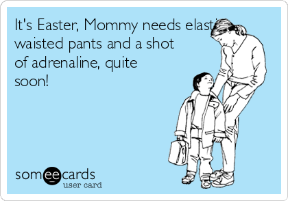 It's Easter, Mommy needs elastic waisted pants and a shot of adrenaline, quite soon!