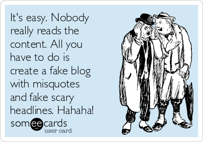 It's easy. Nobody really reads the content. All you have to do is create a fake blog with misquotes and fake scary headlines. Hahaha!