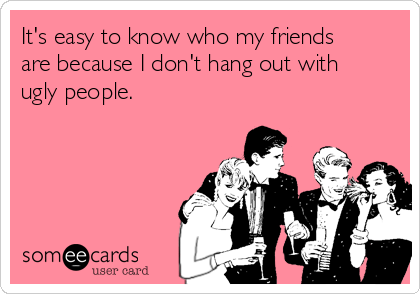 It's easy to know who my friends are because I don't hang out with ugly people.