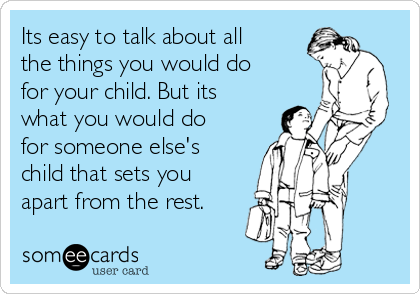 Its easy to talk about all the things you would do for your child. But its what you would do for someone else's child that sets you apart from the rest.