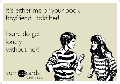 It's either me or your book boyfriend I told her!   I sure do get lonely without her!