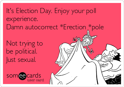 It's Election Day. Enjoy your poll experience.      Damn autocorrect *Erection *pole  Not trying to be political. Just sexual.
