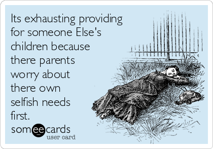 Its exhausting providing for someone Else's children because there parents worry about there own selfish needs first.