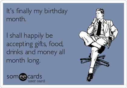 It's finally my birthday month.   I shall happily be accepting gifts, food, drinks and money all month long.