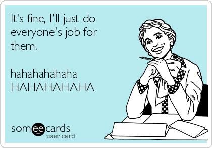 It's fine, I'll just do everyone's job for them.  hahahahahaha HAHAHAHAHA