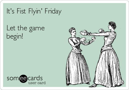 It's Fist Flyin' Friday  Let the game begin!
