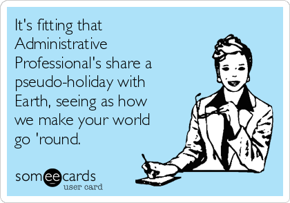 It's fitting that Administrative Professional's share a pseudo-holiday with Earth, seeing as how we make your world go 'round.