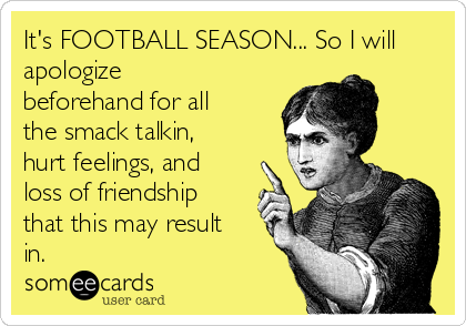 It's FOOTBALL SEASON... So I will apologize beforehand for all the smack talkin, hurt feelings, and loss of friendship that this may result in.