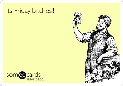 Its Friday bitches!!