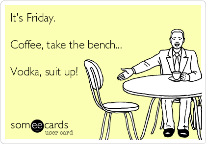 It's Friday.  Coffee, take the bench...  Vodka, suit up!