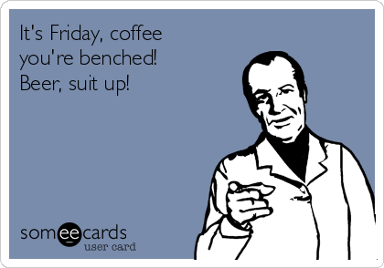 It's Friday, coffee you're benched! Beer, suit up!