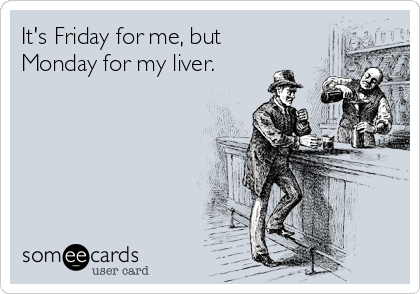 It's Friday for me, but Monday for my liver.