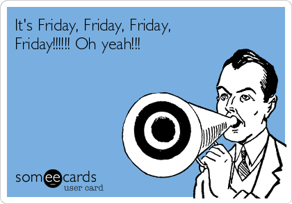 It's Friday, Friday, Friday, Friday!!!!!! Oh yeah!!!