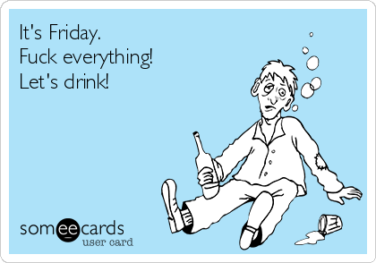 It's Friday.  Fuck everything! Let's drink!