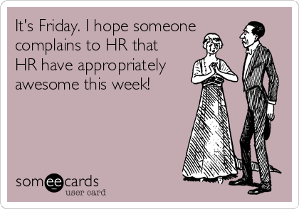 It's Friday. I hope someone complains to HR that HR have appropriately awesome this week!