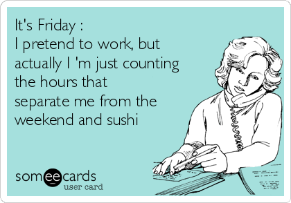 It's Friday : I pretend to work, but actually I 'm just counting the hours that separate me from the weekend and sushi