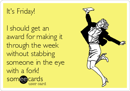 It's Friday!  I should get an award for making it through the week without stabbing someone in the eye with a fork!