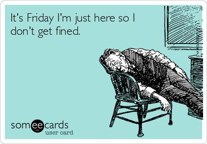 It's Friday I'm just here so I don't get fined.