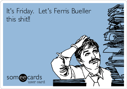 It's Friday.  Let's Ferris Bueller this shit!!