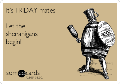 It's FRIDAY mates!  Let the shenanigans begin!