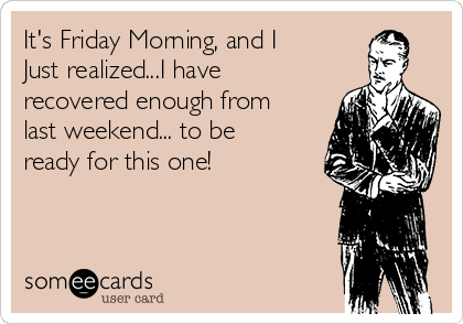 It's Friday Morning, and I Just realized...I have recovered enough from last weekend... to be ready for this one!