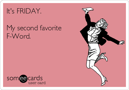 It's FRIDAY.  My second favorite F-Word.