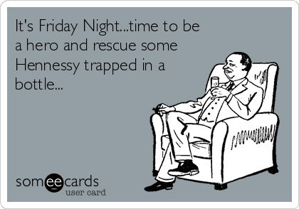 It's Friday Night...time to be a hero and rescue some Hennessy trapped in a bottle...